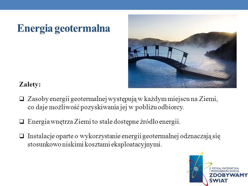 Energia geotermalna Zalety: Zasoby energii geotermalnej występują w każdym miejscu na Ziemi, co daje możliwość pozyskiwania jej w pobliżu odbiorcy. En