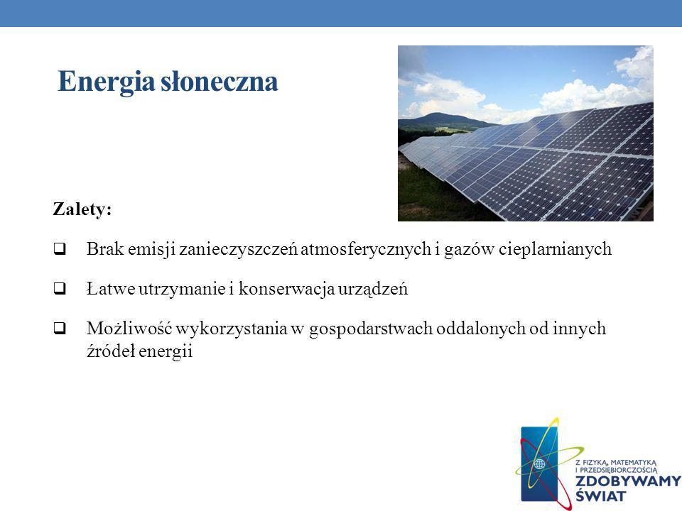 Energia słoneczna Zalety: Brak emisji zanieczyszczeń atmosferycznych i gazów cieplarnianych Łatwe utrzymanie i konserwacja urządzeń Możliwość wykorzys