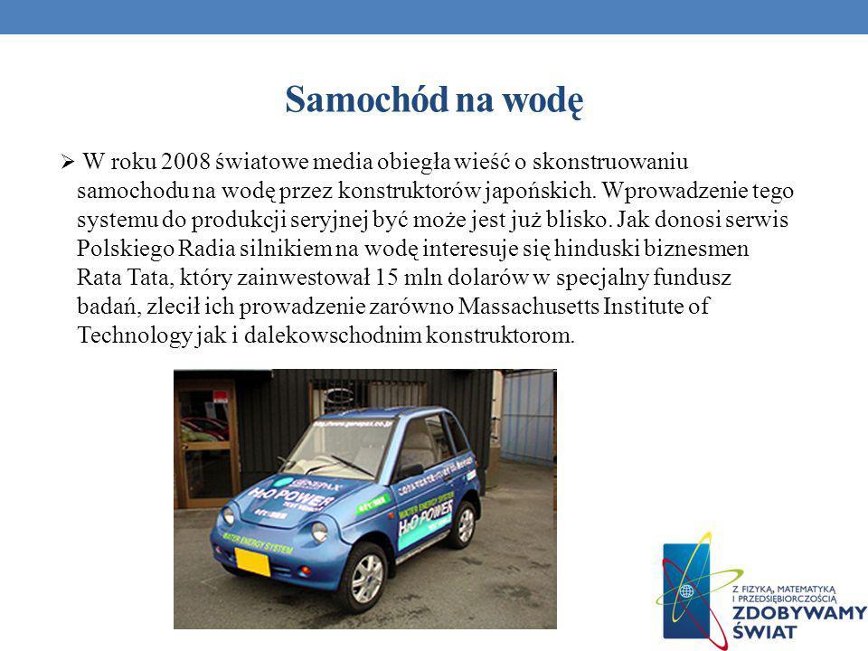 Samochód na wodę W roku 2008 światowe media obiegła wieść o skonstruowaniu samochodu na wodę przez konstruktorów japońskich. Wprowadzenie tego systemu