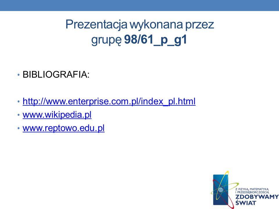 Prezentacja wykonana przez grupę 98/61_p_g1 BIBLIOGRAFIA: http://www.enterprise.com.pl/index_pl.html www.wikipedia.pl www.reptowo.edu.pl