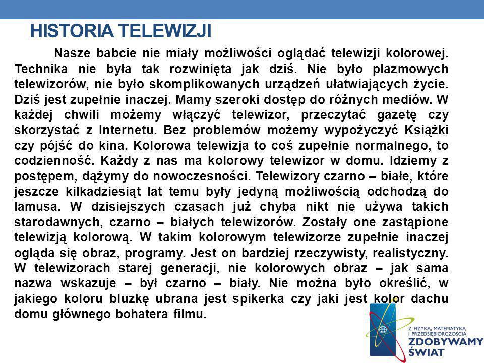 HISTORIA TELEWIZJI Nasze babcie nie miały możliwości oglądać telewizji kolorowej. Technika nie była tak rozwinięta jak dziś. Nie było plazmowych telew