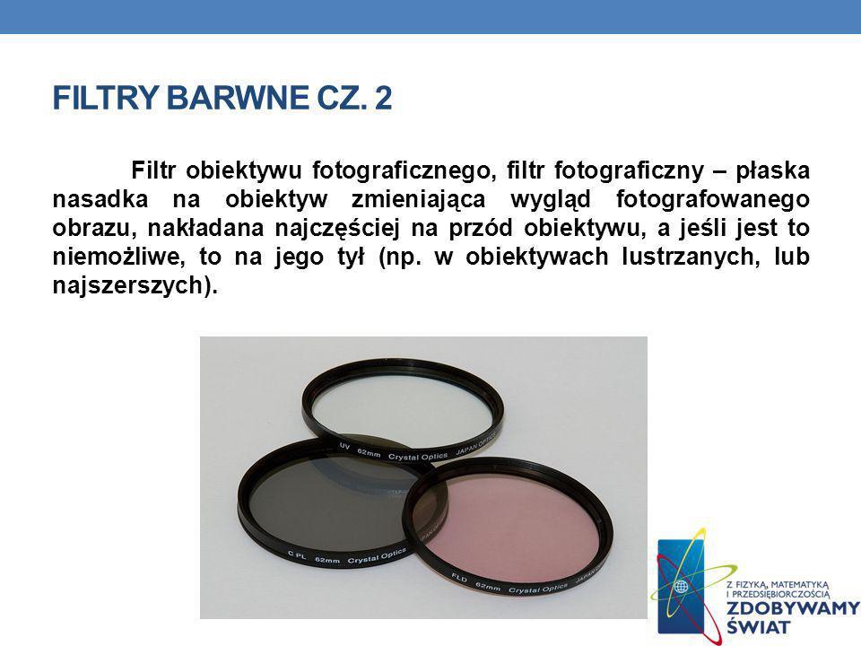 FILTRY BARWNE CZ. 2 Filtr obiektywu fotograficznego, filtr fotograficzny – płaska nasadka na obiektyw zmieniająca wygląd fotografowanego obrazu, nakła
