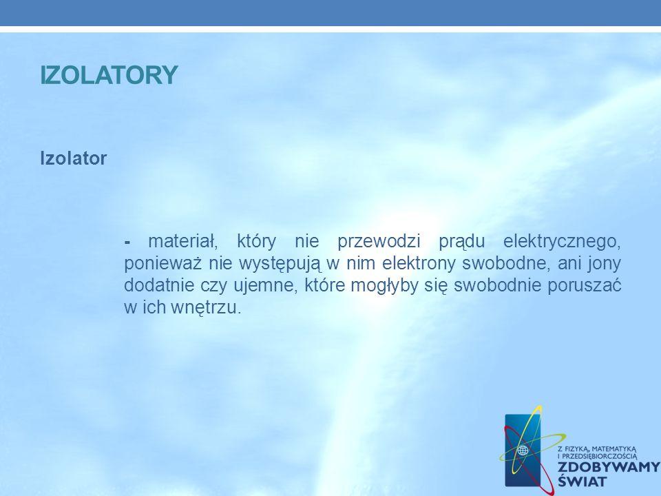IZOLATORY Izolator - materiał, który nie przewodzi prądu elektrycznego, ponieważ nie występują w nim elektrony swobodne, ani jony dodatnie czy ujemne, które mogłyby się swobodnie poruszać w ich wnętrzu.