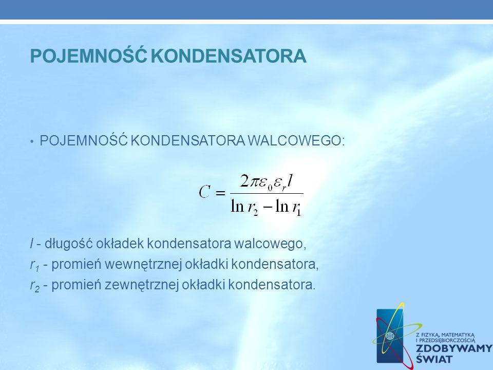 POJEMNOŚĆ KONDENSATORA WALCOWEGO: l - długość okładek kondensatora walcowego, r 1 - promień wewnętrznej okładki kondensatora, r 2 - promień zewnętrznej okładki kondensatora.