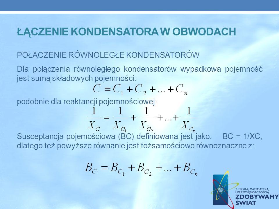 ŁĄCZENIE KONDENSATORA W OBWODACH POŁĄCZENIE RÓWNOLEGŁE KONDENSATORÓW Dla połączenia równoległego kondensatorów wypadkowa pojemność jest sumą składowych pojemności: podobnie dla reaktancji pojemnościowej: Susceptancja pojemościowa (BC) definiowana jest jako: BC = 1/XC, dlatego też powyższe równanie jest tożsamościowo równoznaczne z: