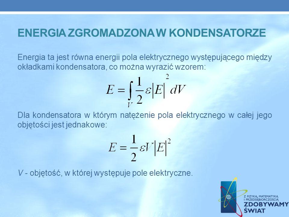 Energia ta jest równa energii pola elektrycznego występującego między okładkami kondensatora, co można wyrazić wzorem: Dla kondensatora w którym natężenie pola elektrycznego w całej jego objętości jest jednakowe: V - objętość, w której występuje pole elektryczne.