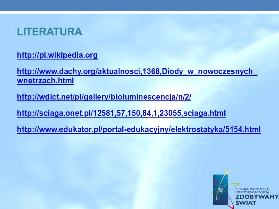 http://pl.wikipedia.org http://www.dachy.org/aktualnosci,1368,Diody_w_nowoczesnych_ wnetrzach.html http://wdict.net/pl/gallery/bioluminescencja/n/2/ http://sciaga.onet.pl/12581,57,150,84,1,23055,sciaga.html http://www.edukator.pl/portal-edukacyjny/elektrostatyka/5154.html LITERATURA