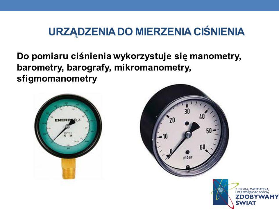 URZĄDZENIA DO MIERZENIA CIŚNIENIA Do pomiaru ciśnienia wykorzystuje się manometry, barometry, barografy, mikromanometry, sfigmomanometry.