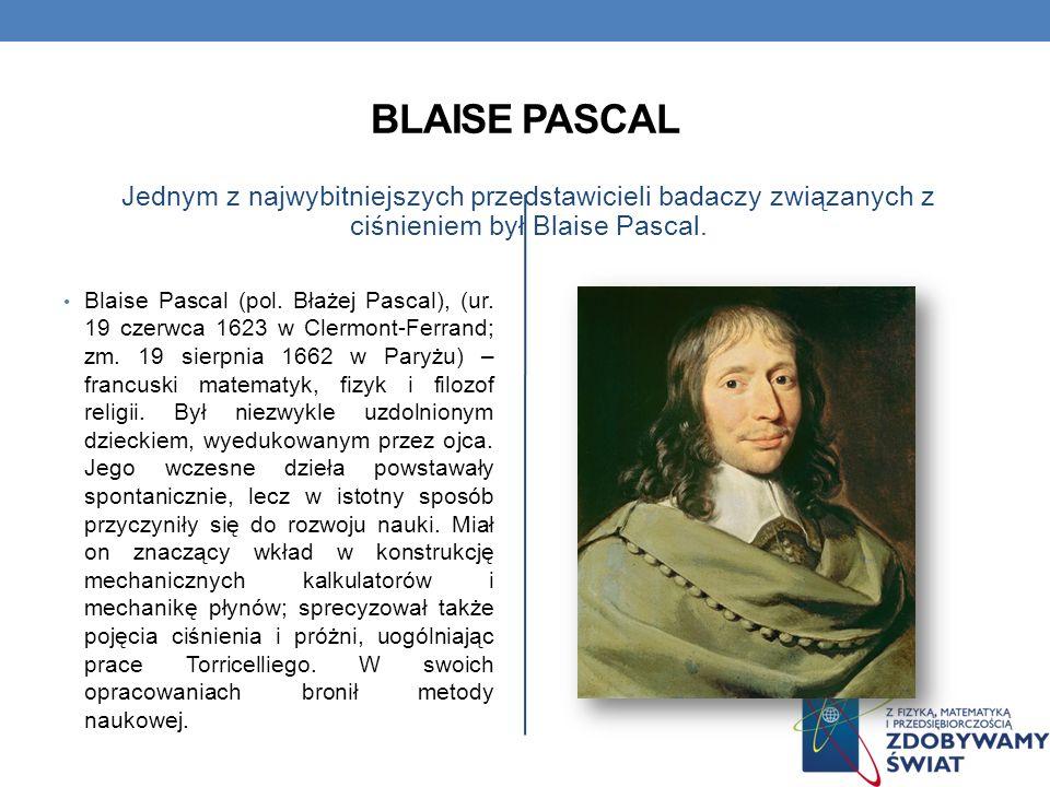 BLAISE PASCAL Jednym z najwybitniejszych przedstawicieli badaczy związanych z ciśnieniem był Blaise Pascal. Blaise Pascal (pol. Błażej Pascal), (ur. 1