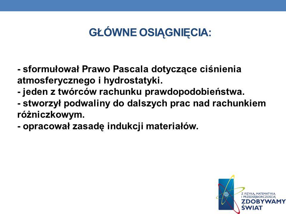 GŁÓWNE OSIĄGNIĘCIA: - sformułował Prawo Pascala dotyczące ciśnienia atmosferycznego i hydrostatyki.