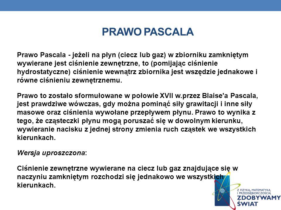 PRAWO PASCALA Prawo Pascala - jeżeli na płyn (ciecz lub gaz) w zbiorniku zamkniętym wywierane jest ciśnienie zewnętrzne, to (pomijając ciśnienie hydrostatyczne) ciśnienie wewnątrz zbiornika jest wszędzie jednakowe i równe ciśnieniu zewnętrznemu.