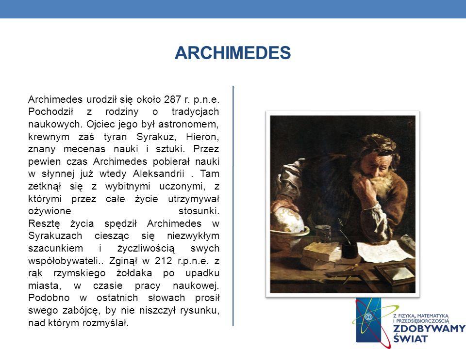 ARCHIMEDES Archimedes urodził się około 287 r. p.n.e. Pochodził z rodziny o tradycjach naukowych. Ojciec jego był astronomem, krewnym zaś tyran Syraku