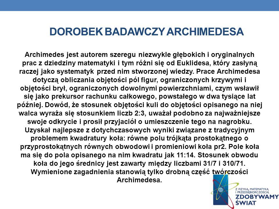 DOROBEK BADAWCZY ARCHIMEDESA Archimedes jest autorem szeregu niezwykle głębokich i oryginalnych prac z dziedziny matematyki i tym różni się od Euklide