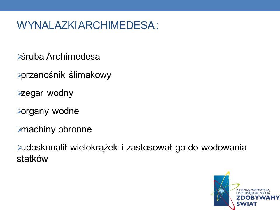WYNALAZKI ARCHIMEDESA : śruba Archimedesa przenośnik ślimakowy zegar wodny organy wodne machiny obronne udoskonalił wielokrążek i zastosował go do wodowania statków