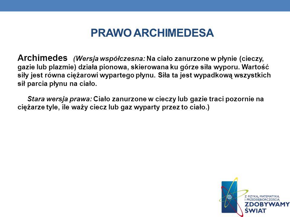 PRAWO ARCHIMEDESA Archimedes (Wersja współczesna: Na ciało zanurzone w płynie (cieczy, gazie lub plazmie) działa pionowa, skierowana ku górze siła wyp
