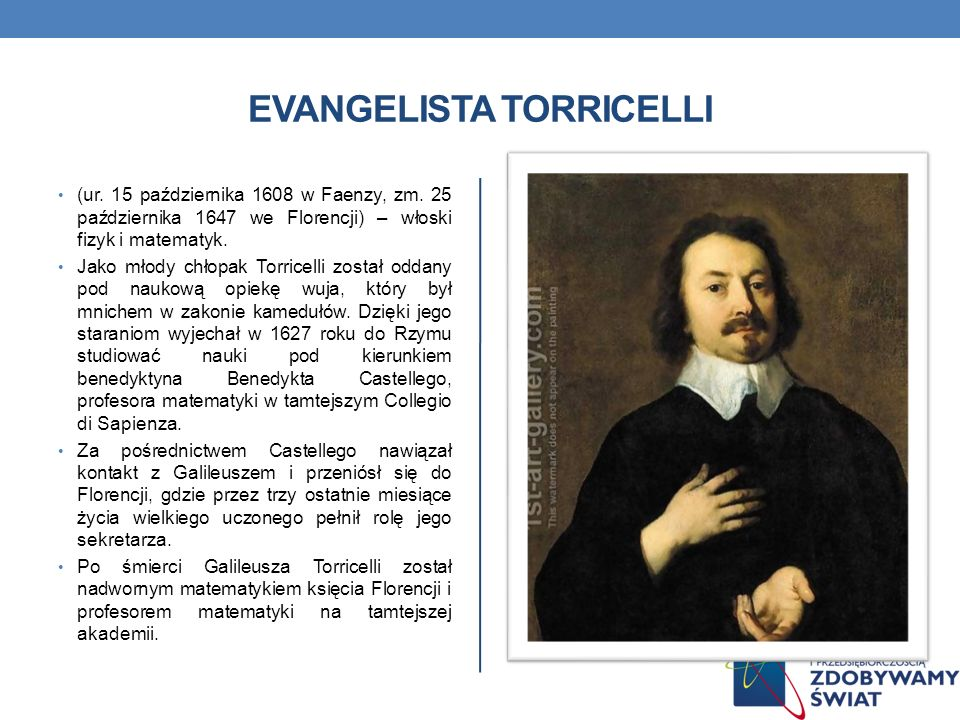 EVANGELISTA TORRICELLI (ur. 15 października 1608 w Faenzy, zm. 25 października 1647 we Florencji) – włoski fizyk i matematyk. Jako młody chłopak Torri