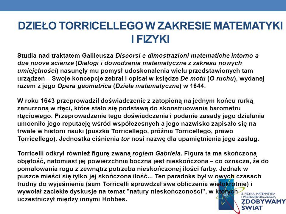 DZIEŁO TORRICELLEGO W ZAKRESIE MATEMATYKI I FIZYKI Studia nad traktatem Galileusza Discorsi e dimostrazioni matematiche intorno a due nuove scienze (Dialogi i dowodzenia matematyczne z zakresu nowych umiejętności) nasunęły mu pomysł udoskonalenia wielu przedstawionych tam urządzeń – Swoje koncepcje zebrał i opisał w księdze De motu (O ruchu), wydanej razem z jego Opera geometrica (Dzieła matematyczne) w 1644.