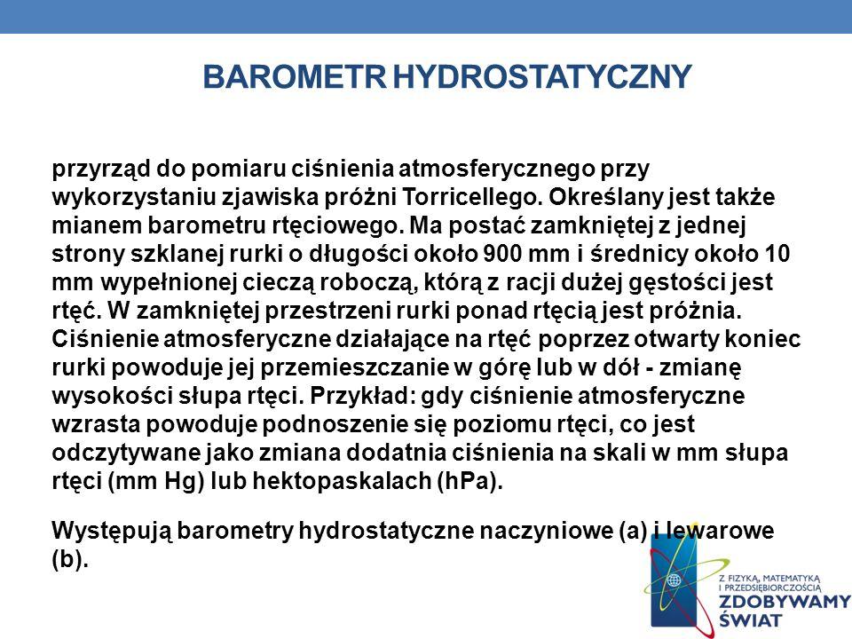 BAROMETR HYDROSTATYCZNY przyrząd do pomiaru ciśnienia atmosferycznego przy wykorzystaniu zjawiska próżni Torricellego. Określany jest także mianem bar