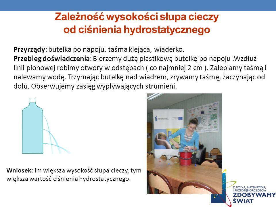 Zależność wysokości słupa cieczy od ciśnienia hydrostatycznego Przyrządy: butelka po napoju, taśma klejąca, wiaderko. Przebieg doświadczenia: Bierzemy