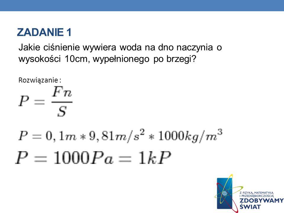 ZADANIE 1 Jakie ciśnienie wywiera woda na dno naczynia o wysokości 10cm, wypełnionego po brzegi? Rozwiązanie :