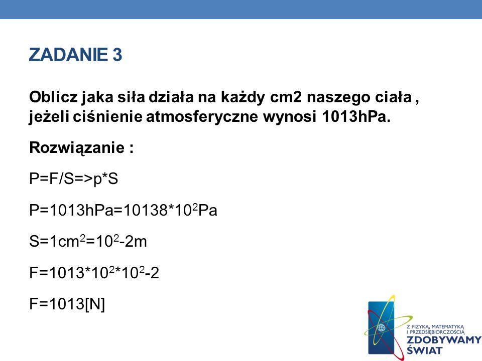 ZADANIE 3 Oblicz jaka siła działa na każdy cm2 naszego ciała, jeżeli ciśnienie atmosferyczne wynosi 1013hPa. Rozwiązanie : P=F/S=>p*S P=1013hPa=10138*