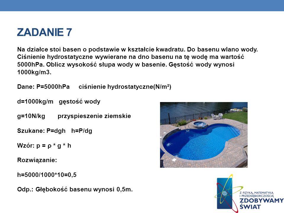 ZADANIE 7 Na działce stoi basen o podstawie w kształcie kwadratu. Do basenu wlano wody. Ciśnienie hydrostatyczne wywierane na dno basenu na tę wodę ma