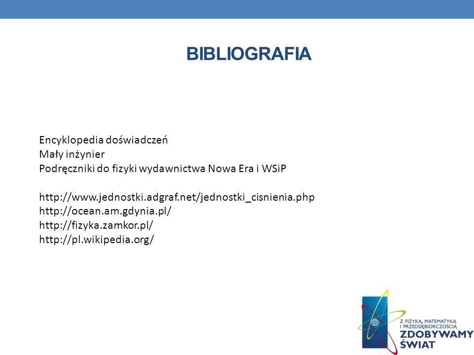 Encyklopedia doświadczeń Mały inżynier Podręczniki do fizyki wydawnictwa Nowa Era i WSiP http://www.jednostki.adgraf.net/jednostki_cisnienia.php http://ocean.am.gdynia.pl/ http://fizyka.zamkor.pl/ http://pl.wikipedia.org/ BIBLIOGRAFIA