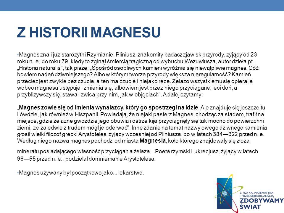 Z HISTORII MAGNESU Magnes znali już starożytni Rzymianie. Pliniusz, znakomity badacz zjawisk przyrody, żyjący od 23 roku n. e. do roku 79, kiedy to zg