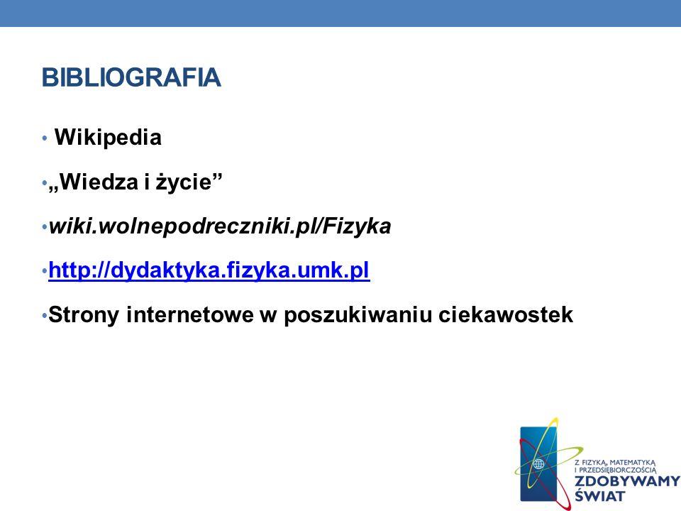 BIBLIOGRAFIA Wikipedia Wiedza i życie wiki.wolnepodreczniki.pl/Fizyka http://dydaktyka.fizyka.umk.pl Strony internetowe w poszukiwaniu ciekawostek