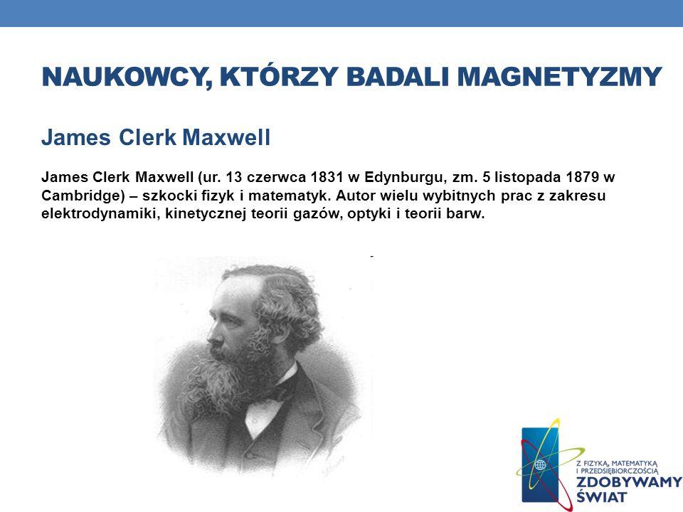 NAUKOWCY, KTÓRZY BADALI MAGNETYZMY James Clerk Maxwell James Clerk Maxwell (ur. 13 czerwca 1831 w Edynburgu, zm. 5 listopada 1879 w Cambridge) – szkoc
