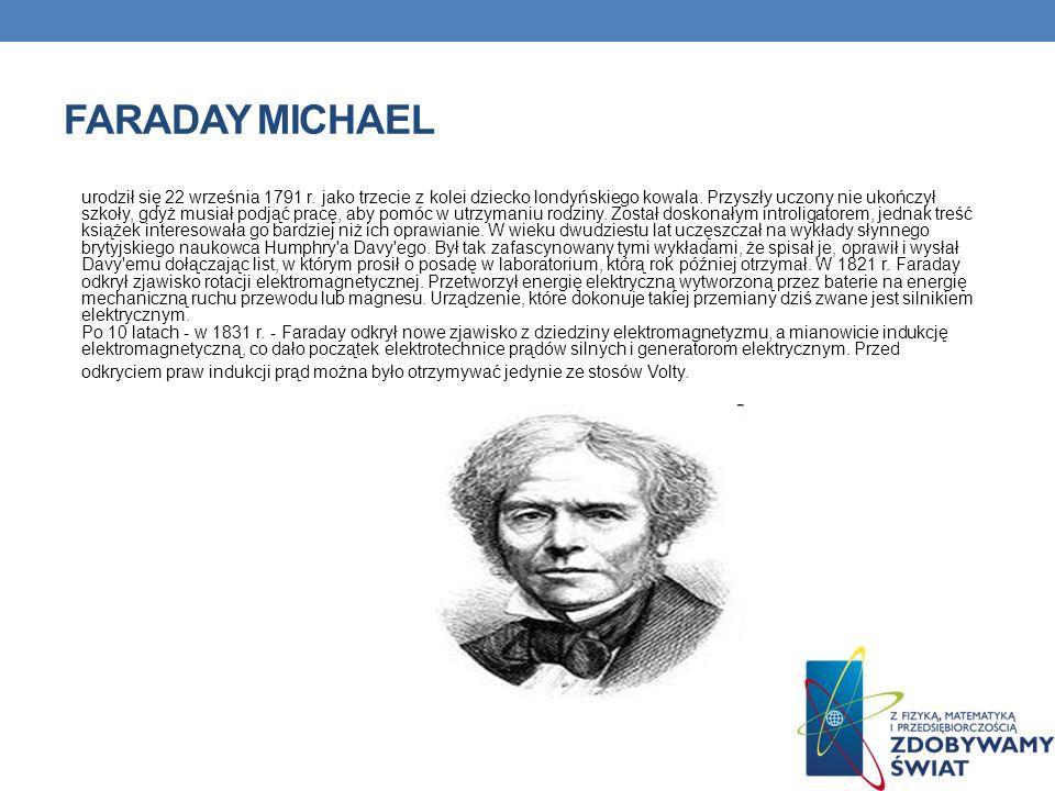 FARADAY MICHAEL urodził się 22 września 1791 r. jako trzecie z kolei dziecko londyńskiego kowala. Przyszły uczony nie ukończył szkoły, gdyż musiał pod