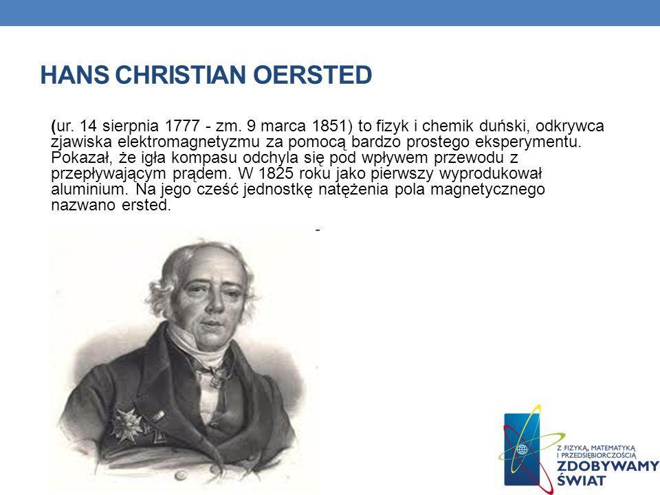 HANS CHRISTIAN OERSTED (ur. 14 sierpnia 1777 - zm. 9 marca 1851) to fizyk i chemik duński, odkrywca zjawiska elektromagnetyzmu za pomocą bardzo proste