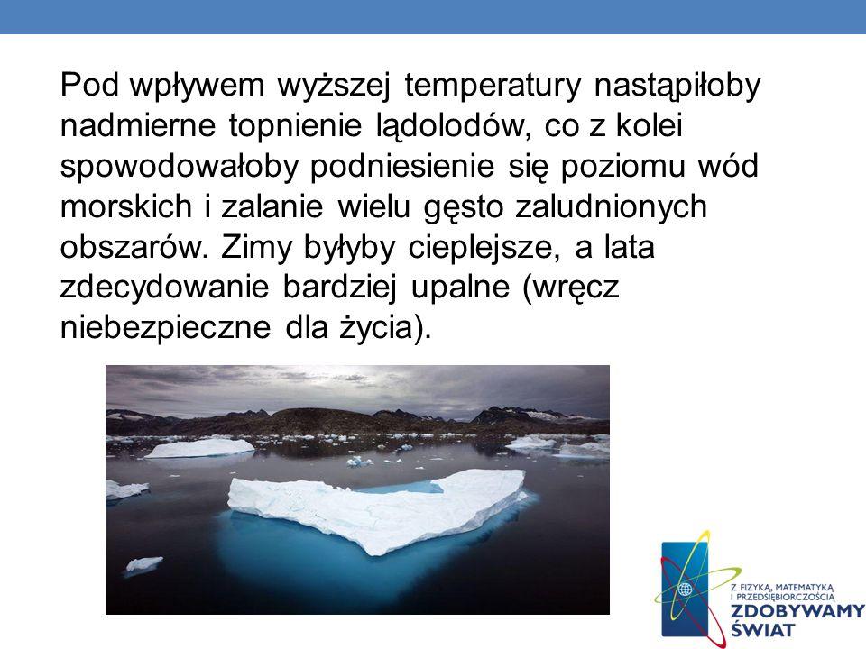 Pod wpływem wyższej temperatury nastąpiłoby nadmierne topnienie lądolodów, co z kolei spowodowałoby podniesienie się poziomu wód morskich i zalanie wi