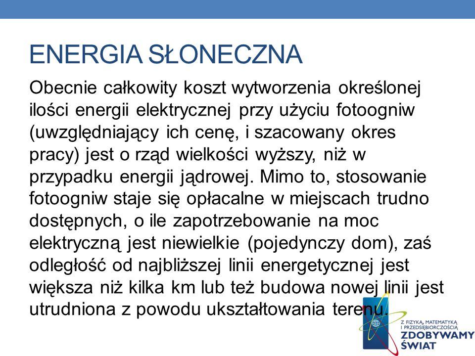 ENERGIA SŁONECZNA Obecnie całkowity koszt wytworzenia określonej ilości energii elektrycznej przy użyciu fotoogniw (uwzględniający ich cenę, i szacowa