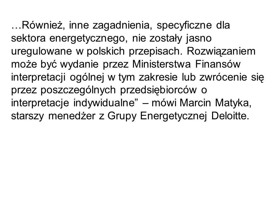 …Również, inne zagadnienia, specyficzne dla sektora energetycznego, nie zostały jasno uregulowane w polskich przepisach. Rozwiązaniem może być wydanie