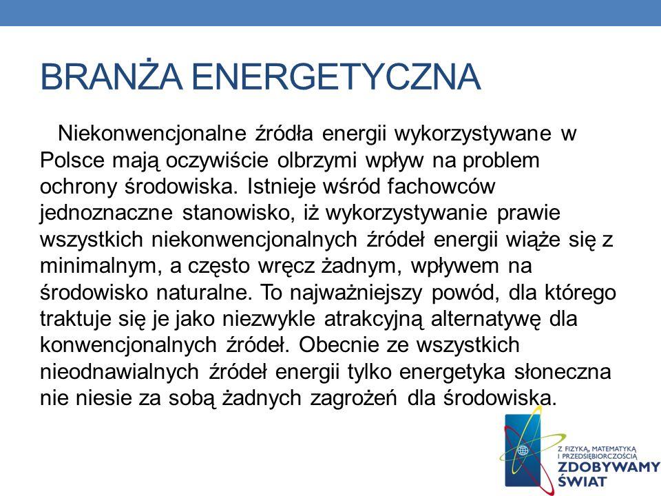 BRANŻA ENERGETYCZNA Niekonwencjonalne źródła energii wykorzystywane w Polsce mają oczywiście olbrzymi wpływ na problem ochrony środowiska. Istnieje wś