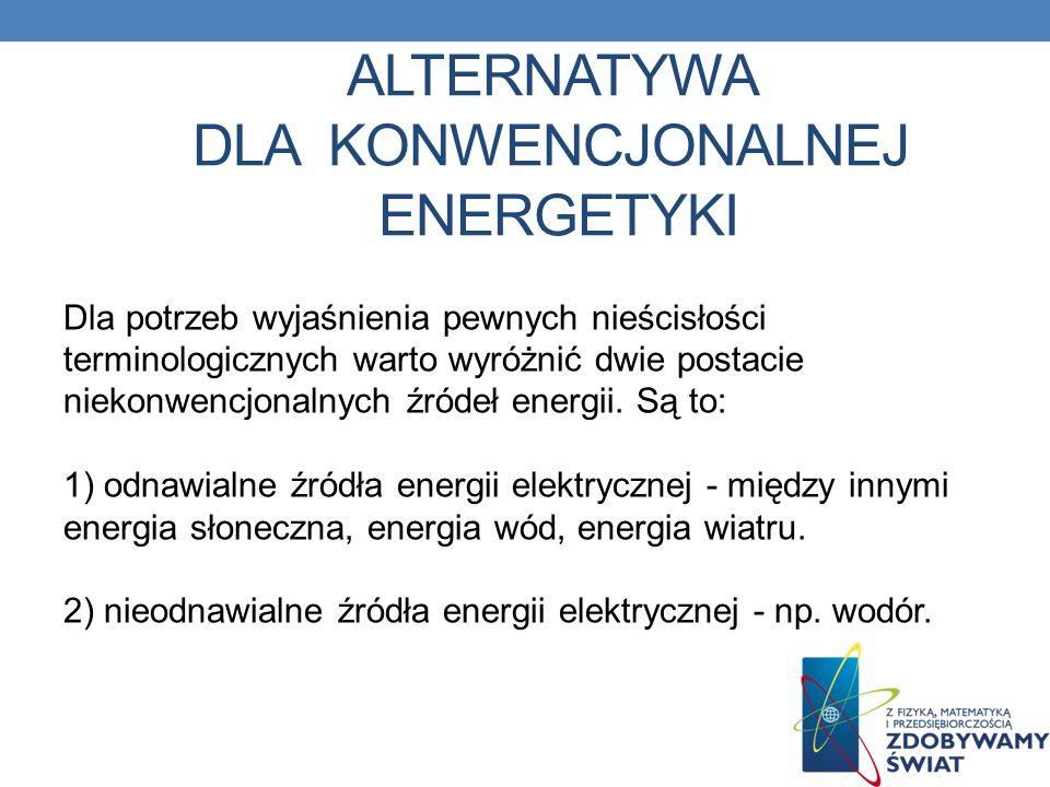 ALTERNATYWA DLA KONWENCJONALNEJ ENERGETYKI Dla potrzeb wyjaśnienia pewnych nieścisłości terminologicznych warto wyróżnić dwie postacie niekonwencjonal