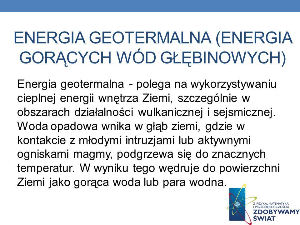 ENERGIA GEOTERMALNA (ENERGIA GORĄCYCH WÓD GŁĘBINOWYCH) Energia geotermalna - polega na wykorzystywaniu cieplnej energii wnętrza Ziemi, szczególnie w o