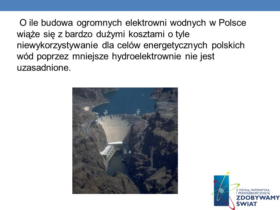 O ile budowa ogromnych elektrowni wodnych w Polsce wiąże się z bardzo dużymi kosztami o tyle niewykorzystywanie dla celów energetycznych polskich wód