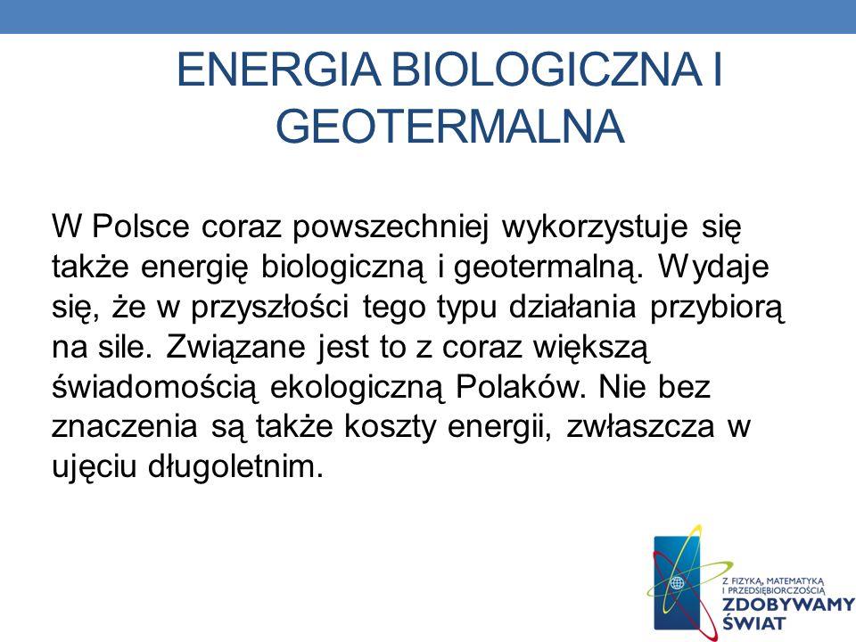 ENERGIA BIOLOGICZNA I GEOTERMALNA W Polsce coraz powszechniej wykorzystuje się także energię biologiczną i geotermalną. Wydaje się, że w przyszłości t