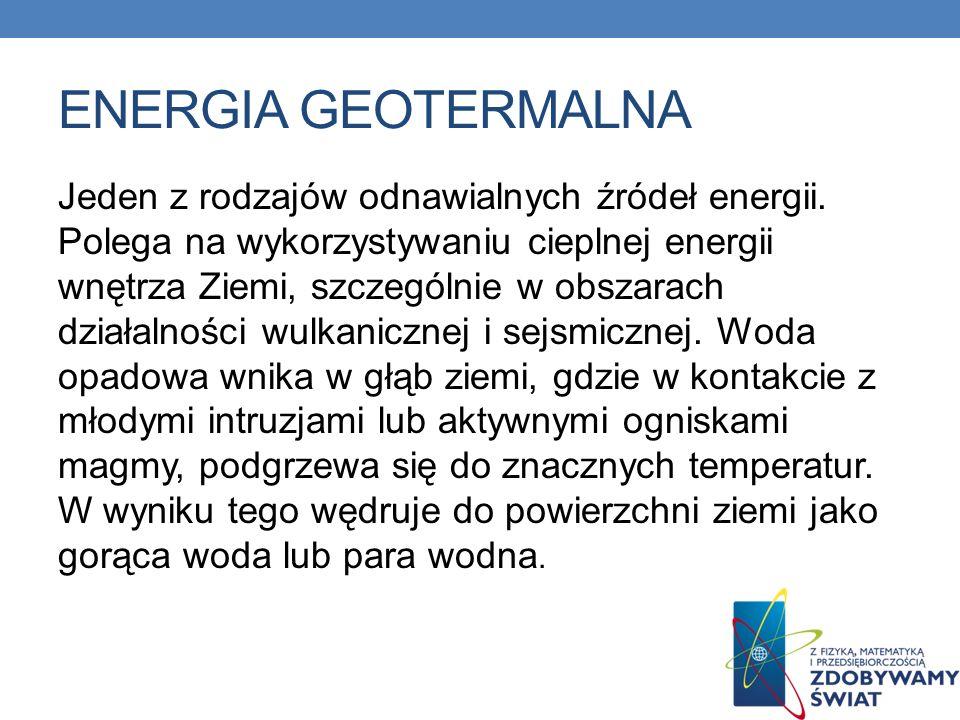 ENERGIA GEOTERMALNA Jeden z rodzajów odnawialnych źródeł energii. Polega na wykorzystywaniu cieplnej energii wnętrza Ziemi, szczególnie w obszarach dz