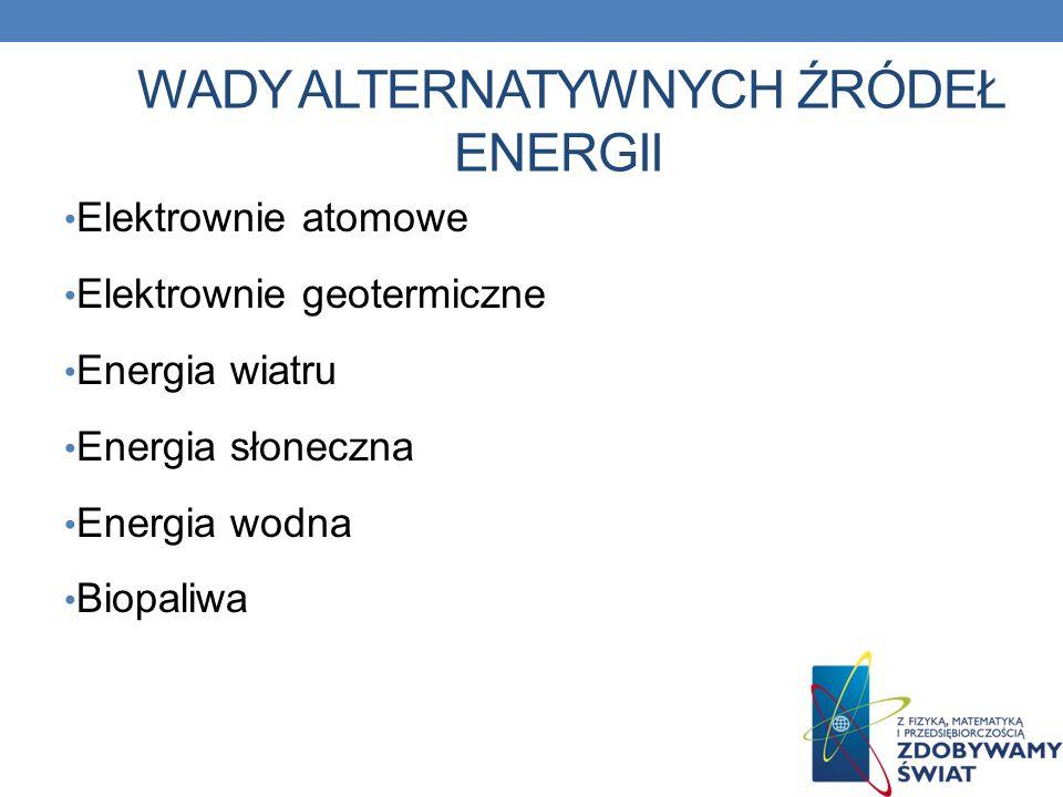 WADY ALTERNATYWNYCH ŹRÓDEŁ ENERGII Elektrownie atomowe Elektrownie geotermiczne Energia wiatru Energia słoneczna Energia wodna Biopaliwa