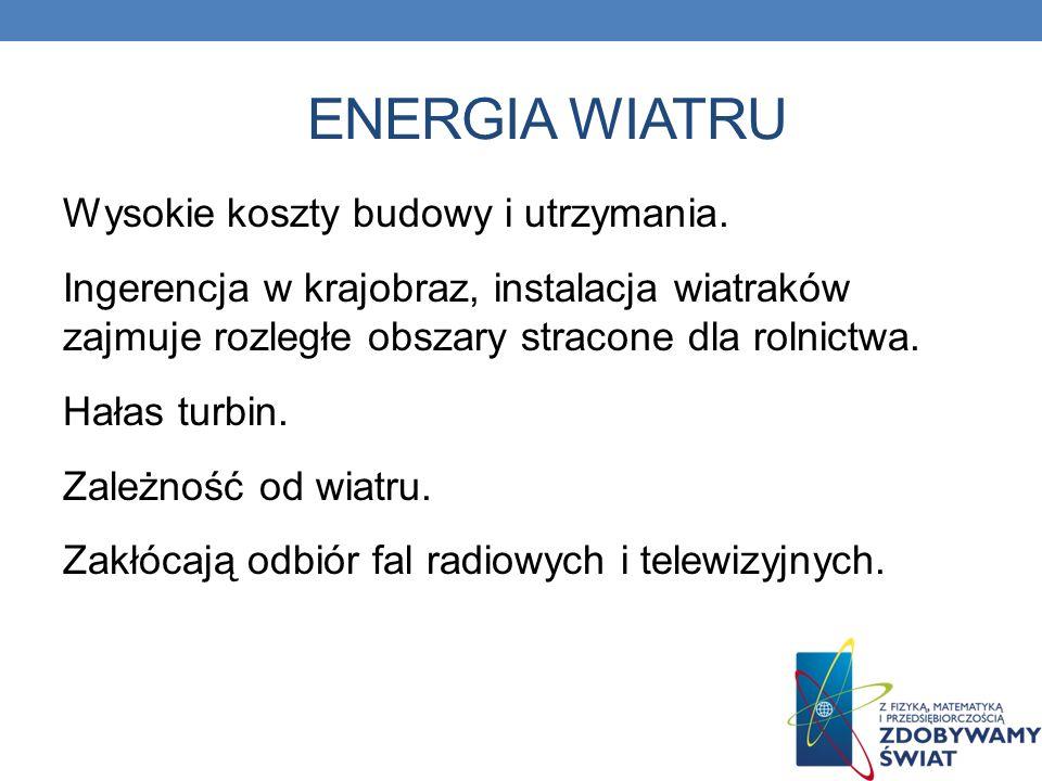 ENERGIA WIATRU Wysokie koszty budowy i utrzymania. Ingerencja w krajobraz, instalacja wiatraków zajmuje rozległe obszary stracone dla rolnictwa. Hałas