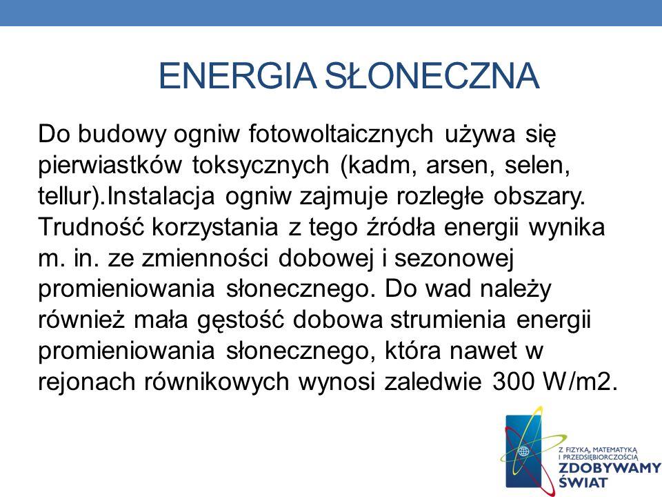 ENERGIA SŁONECZNA Do budowy ogniw fotowoltaicznych używa się pierwiastków toksycznych (kadm, arsen, selen, tellur).Instalacja ogniw zajmuje rozległe o