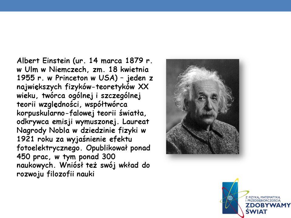Albert Einstein (ur. 14 marca 1879 r. w Ulm w Niemczech, zm. 18 kwietnia 1955 r. w Princeton w USA) – jeden z największych fizyków-teoretyków XX wieku