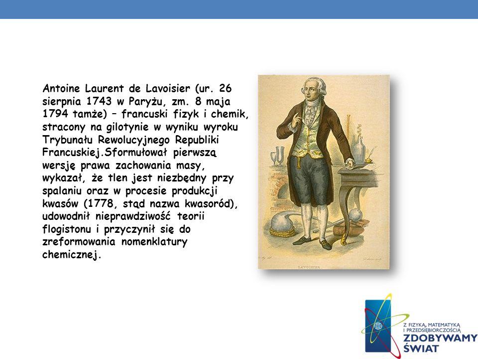 Antoine Laurent de Lavoisier (ur. 26 sierpnia 1743 w Paryżu, zm. 8 maja 1794 tamże) – francuski fizyk i chemik, stracony na gilotynie w wyniku wyroku