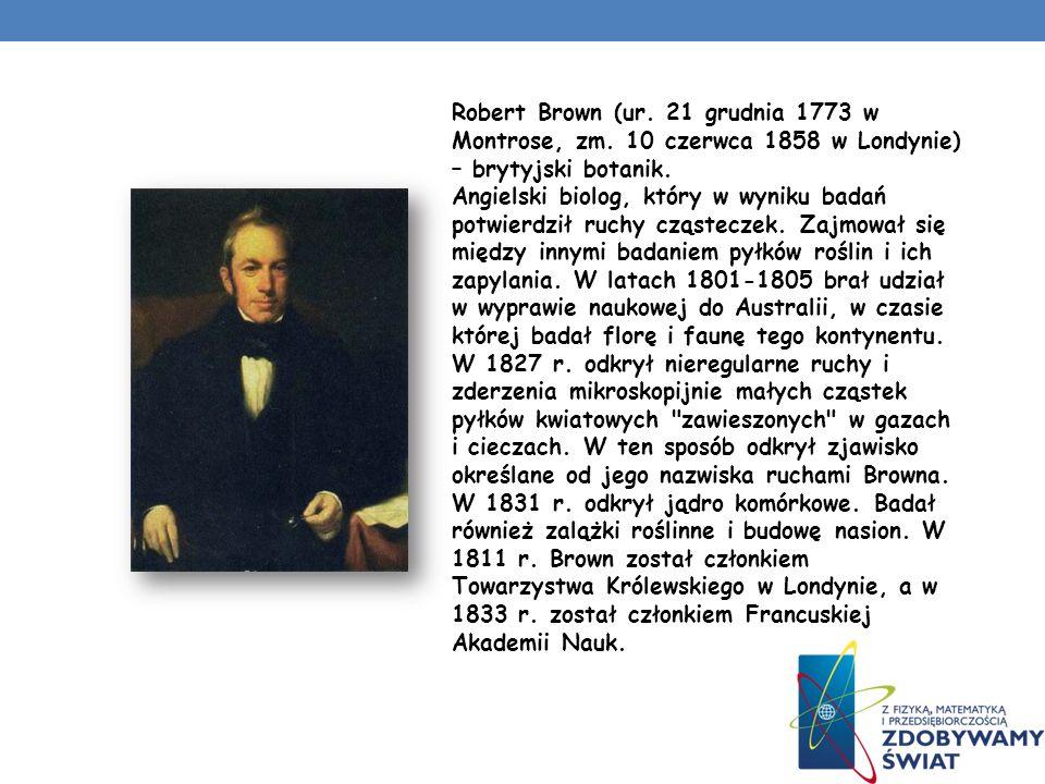 Robert Brown (ur. 21 grudnia 1773 w Montrose, zm. 10 czerwca 1858 w Londynie) – brytyjski botanik. Angielski biolog, który w wyniku badań potwierdził