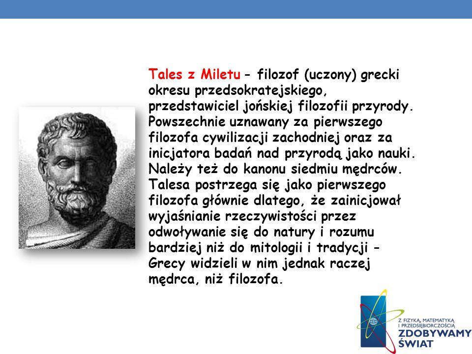 Tales z Miletu - filozof (uczony) grecki okresu przedsokratejskiego, przedstawiciel jońskiej filozofii przyrody. Powszechnie uznawany za pierwszego fi