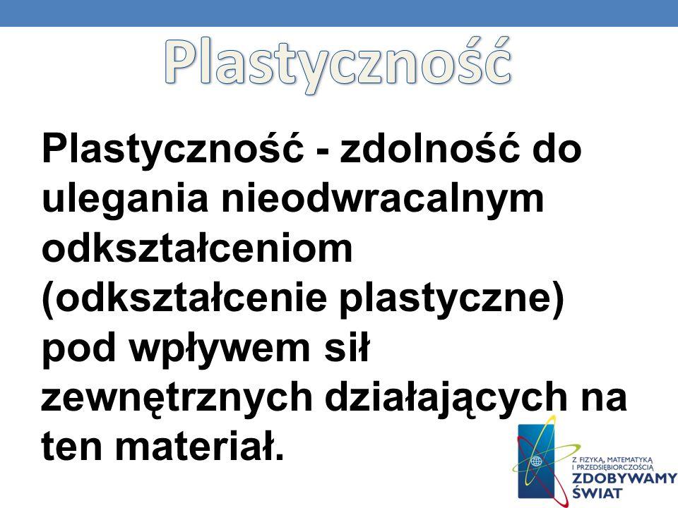 Plastyczność - zdolność do ulegania nieodwracalnym odkształceniom (odkształcenie plastyczne) pod wpływem sił zewnętrznych działających na ten materiał