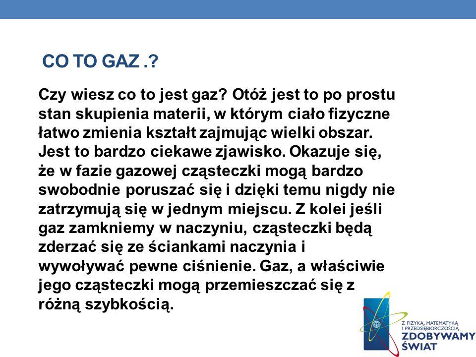 CO TO GAZ.? Czy wiesz co to jest gaz? Otóż jest to po prostu stan skupienia materii, w którym ciało fizyczne łatwo zmienia kształt zajmując wielki obs